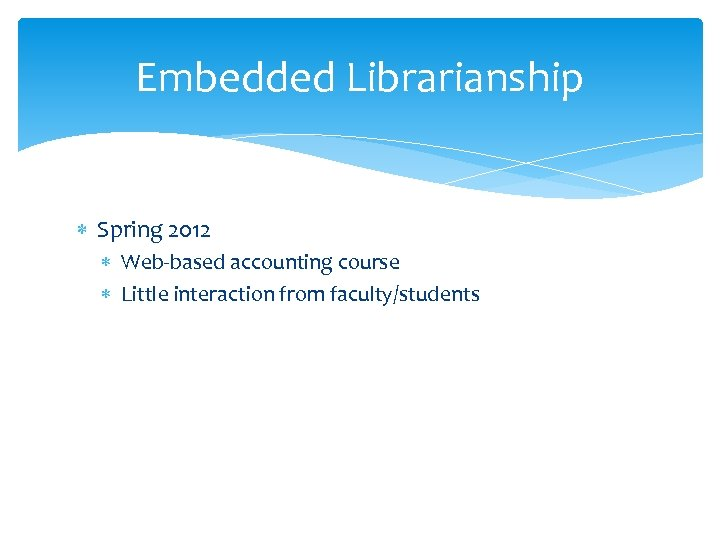 Embedded Librarianship Spring 2012 Web-based accounting course Little interaction from faculty/students