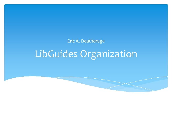 Eric A. Deatherage Lib. Guides Organization
