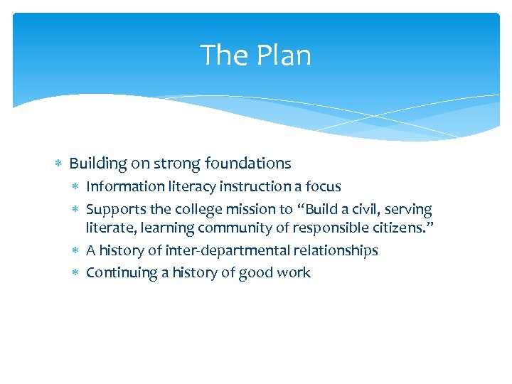 The Plan Building on strong foundations Information literacy instruction a focus Supports the college