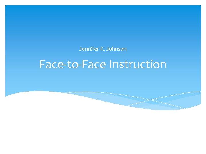 Jennifer K. Johnson Face-to-Face Instruction