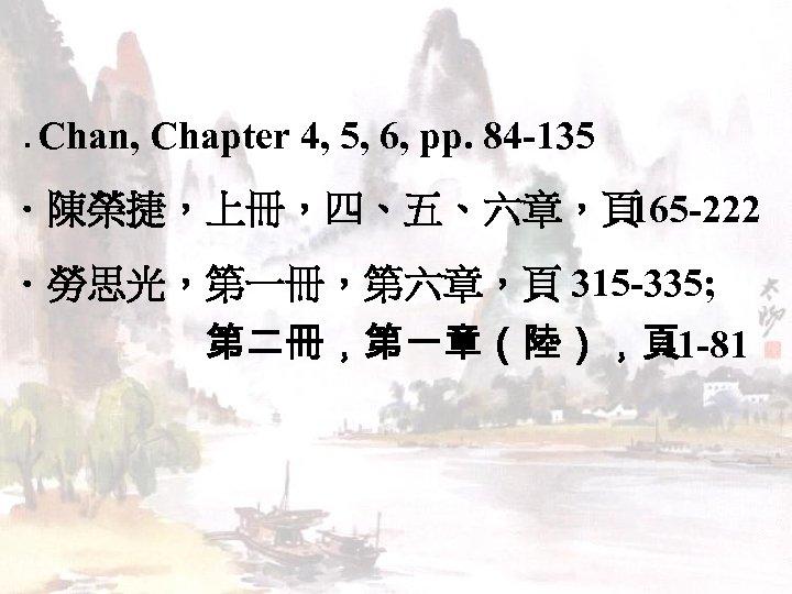 . Chan, Chapter 4, 5, 6, pp. 84 -135 .陳榮捷,上冊,四、五、六章,頁 165 -222 .勞思光,第一冊,第六章,頁 315