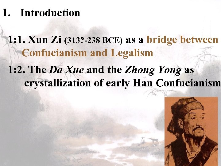 1. Introduction 1: 1. Xun Zi (313? -238 BCE) as a bridge between Confucianism