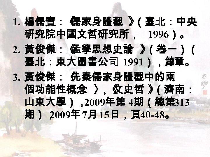 1. 楊儒賓:《 儒家身體觀 》 (臺北:中央 研究院中國文哲研究所, 1996)。 2. 黃俊傑:《 孟學思想史論 》 (卷一)( 臺北:東大圖書公司 1991),第