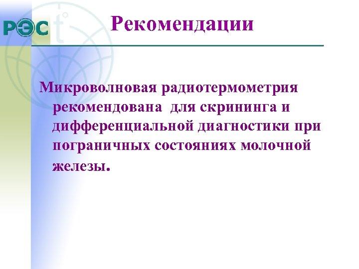 Рекомендации Микроволновая радиотермометрия рекомендована для скрининга и дифференциальной диагностики при пограничных состояниях молочной железы.