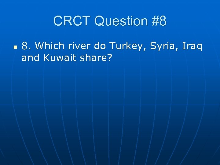 CRCT Question #8 n 8. Which river do Turkey, Syria, Iraq and Kuwait share?