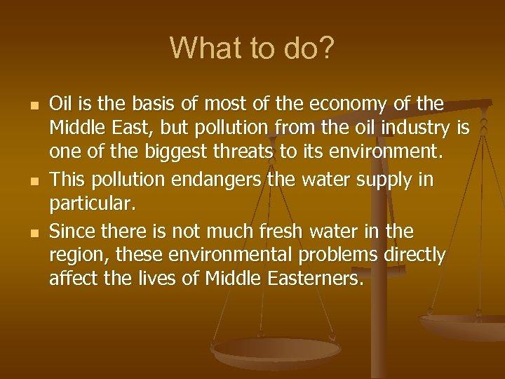 What to do? n n n Oil is the basis of most of the