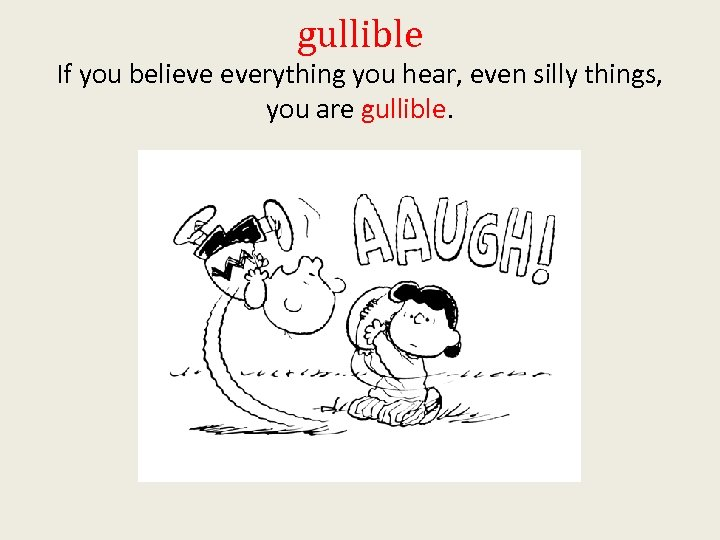 gullible If you believe everything you hear, even silly things, you are gullible.
