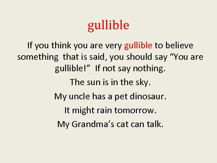 gullible If you think you are very gullible to believe something that is said,