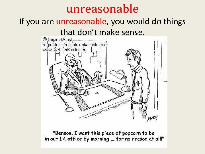 unreasonable If you are unreasonable, you would do things that don't make sense.