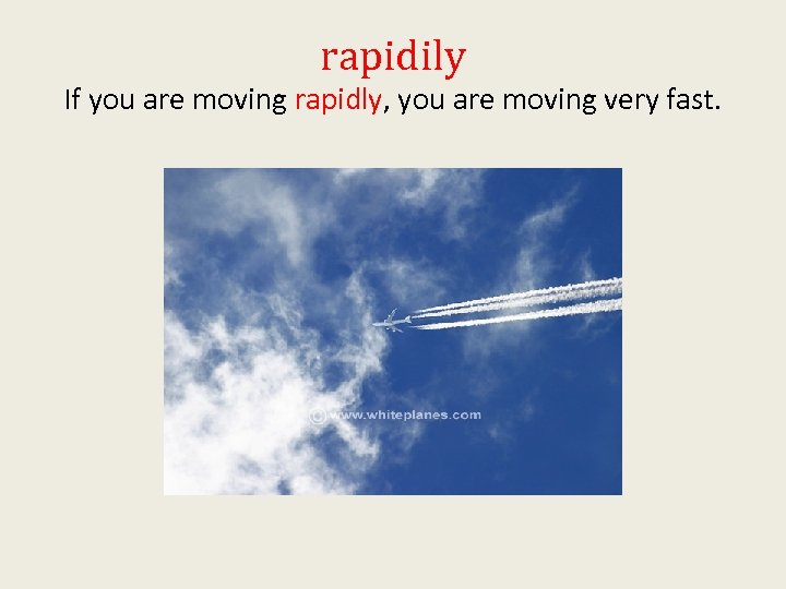 rapidily If you are moving rapidly, you are moving very fast.