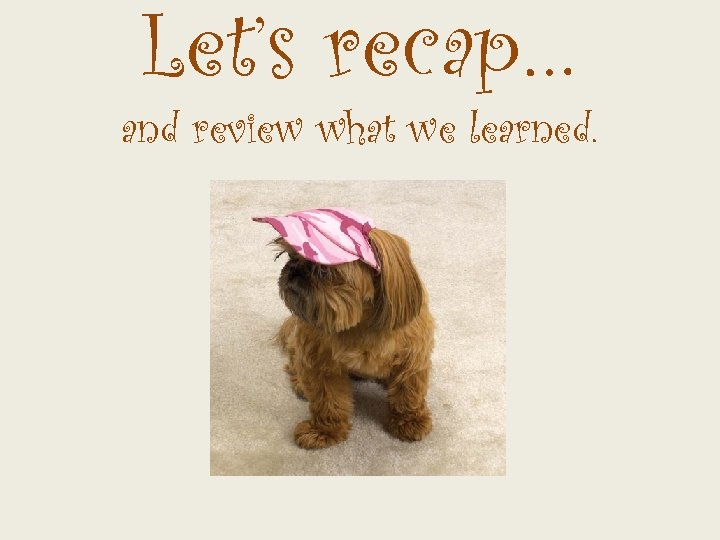 Let's recap… and review what we learned.