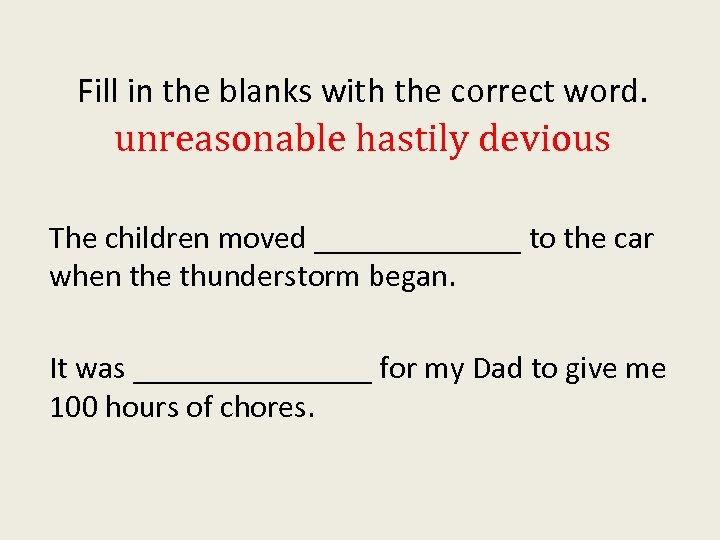 Fill in the blanks with the correct word. unreasonable hastily devious The children moved