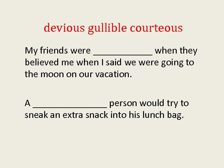 devious gullible courteous My friends were ______ when they believed me when I said