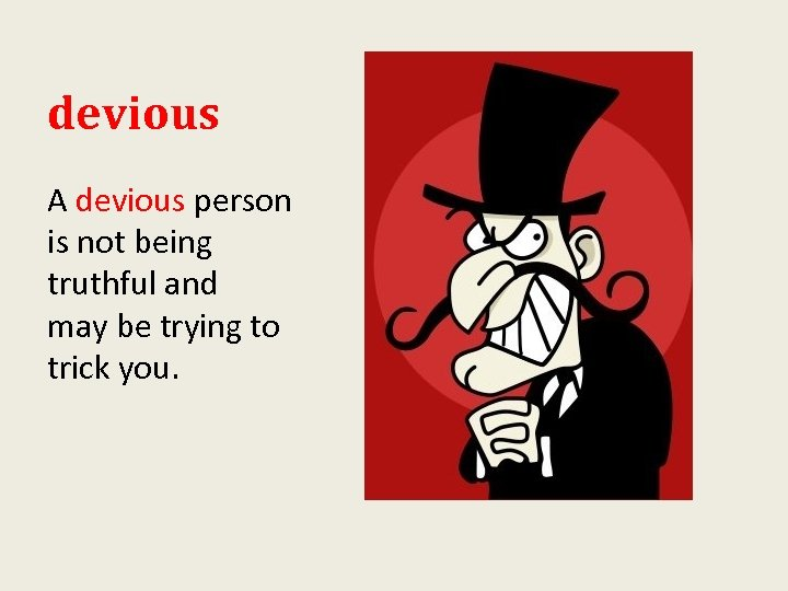 devious A devious person is not being truthful and may be trying to trick