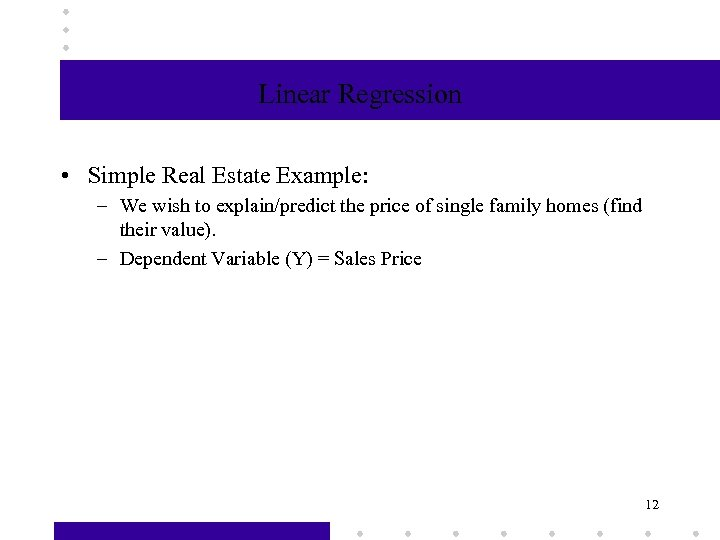 Linear Regression • Simple Real Estate Example: – We wish to explain/predict the price