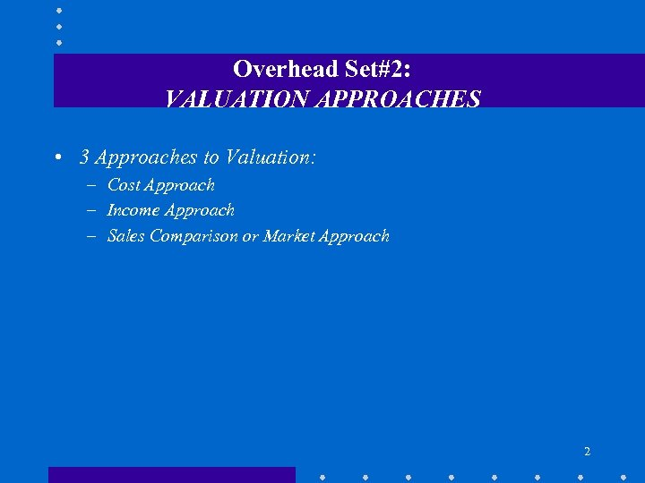 Overhead Set#2: VALUATION APPROACHES • 3 Approaches to Valuation: – Cost Approach – Income