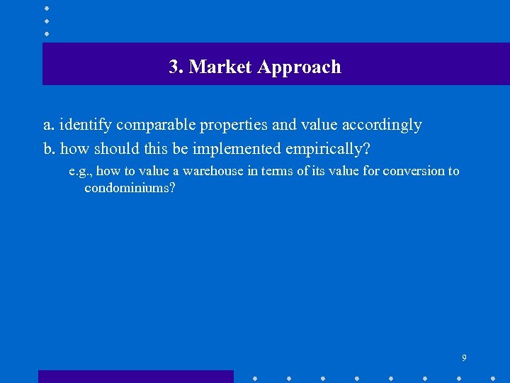 3. Market Approach a. identify comparable properties and value accordingly b. how should this