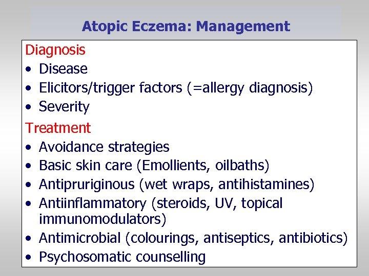 Atopic Eczema: Management Diagnosis • Disease • Elicitors/trigger factors (=allergy diagnosis) • Severity Treatment