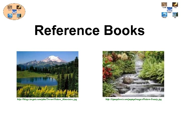 Reference Books http: //blogs. targetx. com/pbu/Trevor/Nature_Mountains. jpg http: //itpeoplenet. com/popup/images/Nature-Beauty. jpg