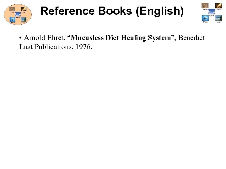 "Reference Books (English) • Arnold Ehret, ""Mucusless Diet Healing System"", Benedict Lust Publications, 1976."