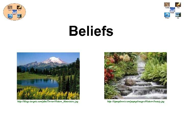 Beliefs http: //blogs. targetx. com/pbu/Trevor/Nature_Mountains. jpg http: //itpeoplenet. com/popup/images/Nature-Beauty. jpg