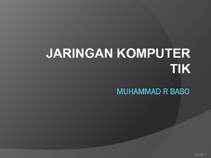 JARINGAN KOMPUTER TIK MUHAMMAD R BABO SLIDE 1