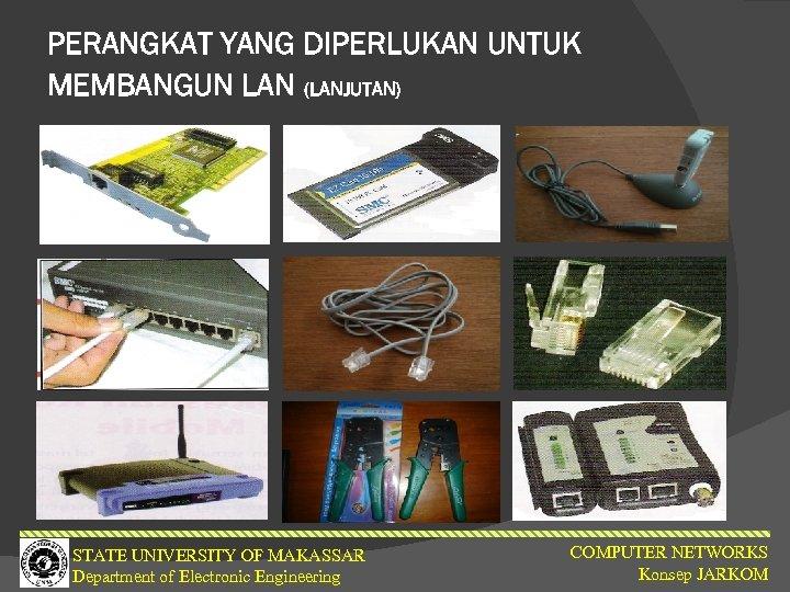 PERANGKAT YANG DIPERLUKAN UNTUK MEMBANGUN LAN (LANJUTAN) STATE UNIVERSITY OF MAKASSAR Department of Electronic