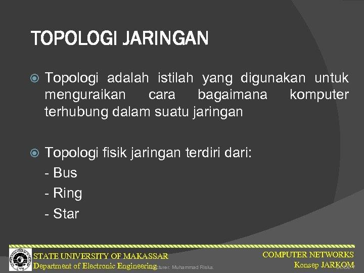 TOPOLOGI JARINGAN Topologi adalah istilah yang digunakan untuk menguraikan cara bagaimana komputer terhubung dalam