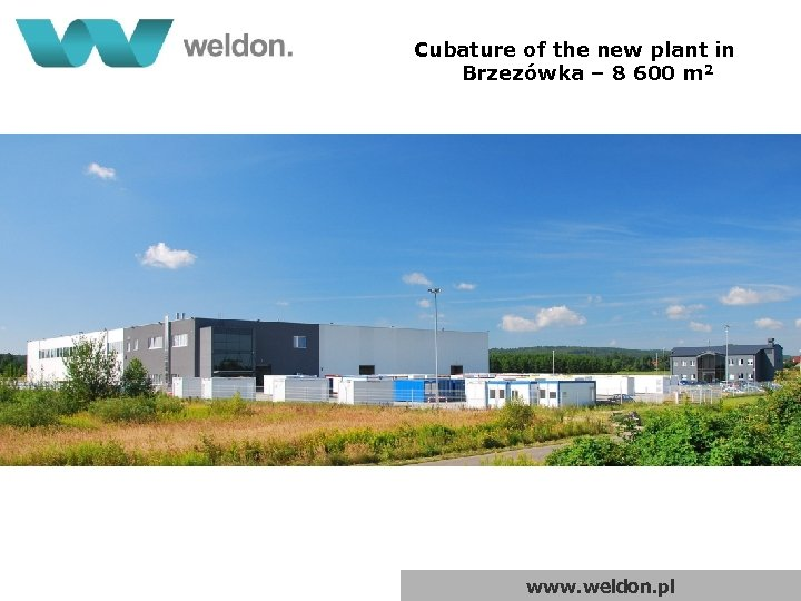 Cubature of the new plant in Brzezówka – 8 600 m 2 www. weldon.