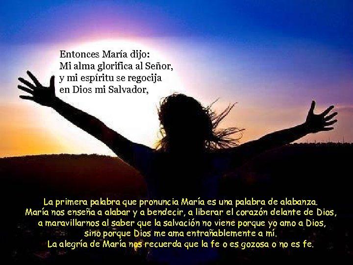 Entonces María dijo: Mi alma glorifica al Señor, y mi espíritu se regocija en