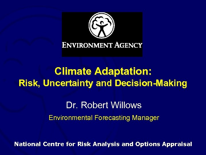 Climate Adaptation: Risk, Uncertainty and Decision-Making Dr. Robert Willows Environmental Forecasting Manager National Centre
