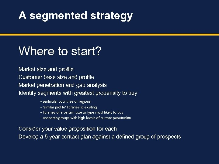 A segmented strategy Where to start? Market size and profile Customer base size and