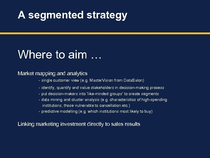 A segmented strategy Where to aim … Market mapping and analytics - single customer