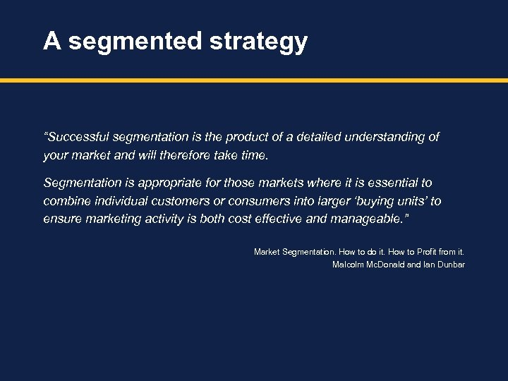 "A segmented strategy ""Successful segmentation is the product of a detailed understanding of your"