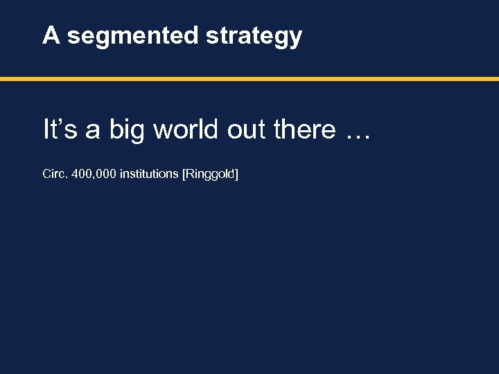 A segmented strategy It's a big world out there … Circ. 400, 000 institutions