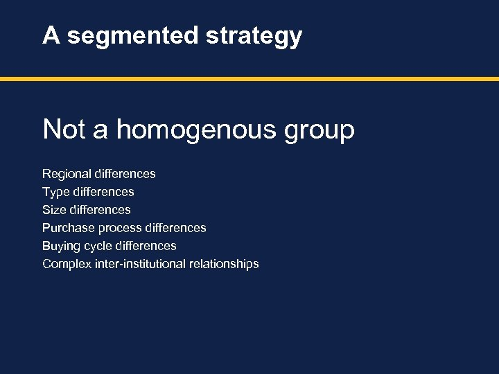 A segmented strategy Not a homogenous group Regional differences Type differences Size differences Purchase
