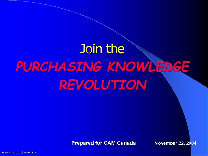 Join the PURCHASING KNOWLEDGE REVOLUTION Prepared for CAM Canada www. propurchaser. com November 22,