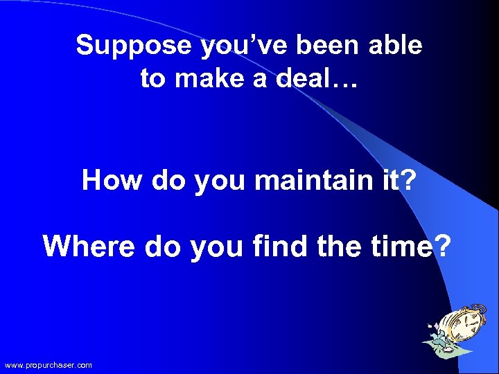 Suppose you've been able to make a deal… How do you maintain it? Where