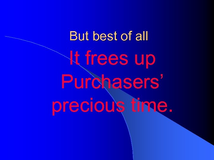 But best of all It frees up Purchasers' precious time.