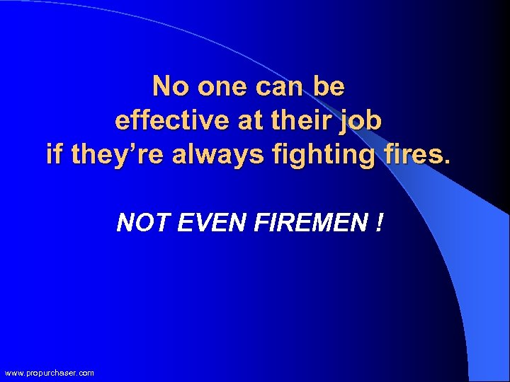 No one can be effective at their job if they're always fighting fires. NOT
