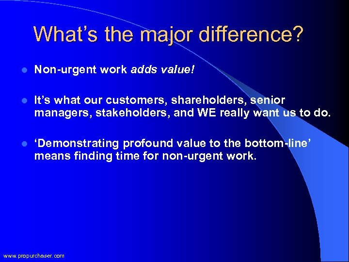 What's the major difference? l Non-urgent work adds value! l It's what our customers,