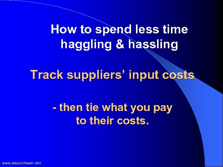 How to spend less time haggling & hassling Track suppliers' input costs - then