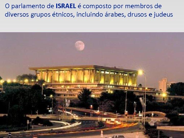 O parlamento de ISRAEL é composto por membros de diversos grupos étnicos, incluindo árabes,