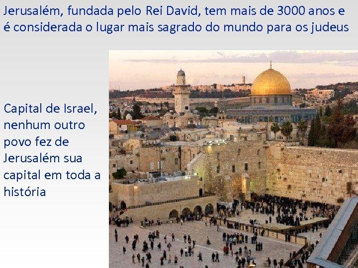 Jerusalém, fundada pelo Rei David, tem mais de 3000 anos e é considerada o