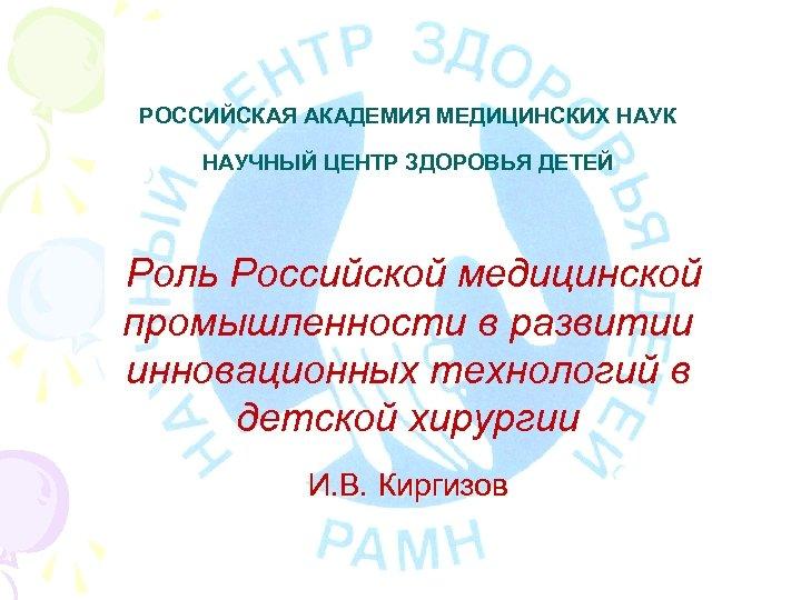 РОССИЙСКАЯ АКАДЕМИЯ МЕДИЦИНСКИХ НАУК НАУЧНЫЙ ЦЕНТР ЗДОРОВЬЯ ДЕТЕЙ Роль Российской медицинской промышленности в развитии