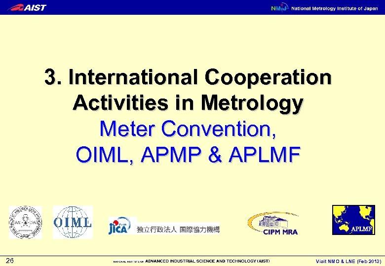 3. International Cooperation Activities in Metrology Meter Convention, OIML, APMP & APLMF 26 Visit