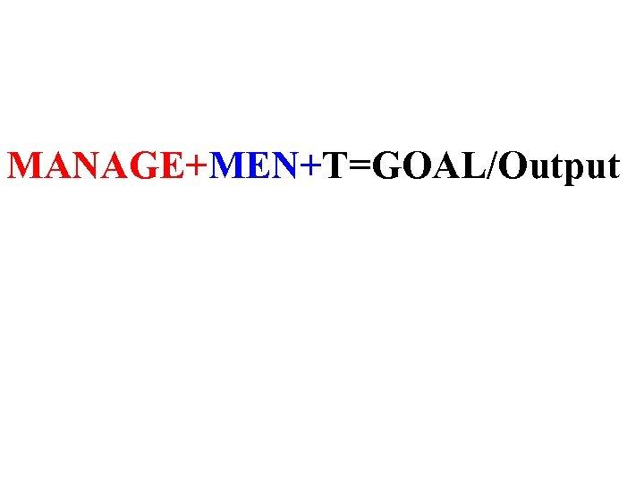 MANAGE+MEN+T=GOAL/Output