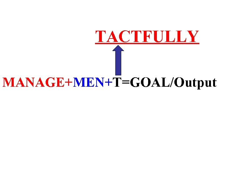 TACTFULLY MANAGE+MEN+T=GOAL/Output