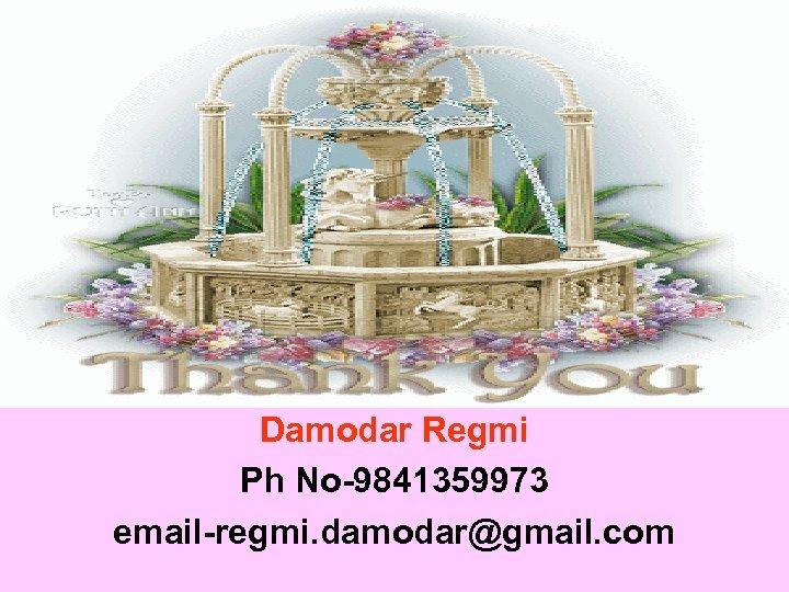 Damodar Regmi Ph No-9841359973 email-regmi. damodar@gmail. com