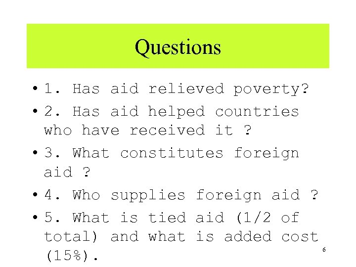 Questions • 1. Has aid relieved poverty? • 2. Has aid helped countries who